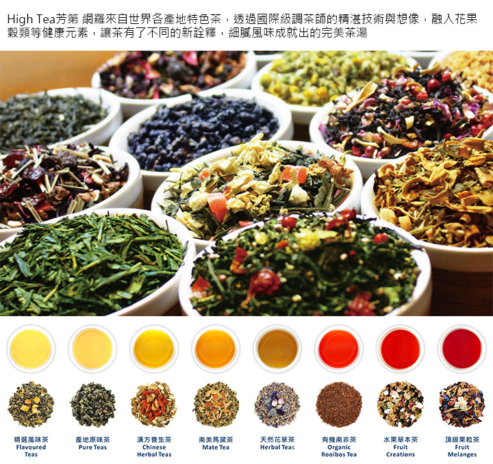 High Tea芳第 網羅來自世界各產地特色茶,透過國際級調茶師的精湛技術與想像,融入花果穀類等健康元素,讓茶有了不同的新詮釋,細膩風味成就出的完美茶湯
