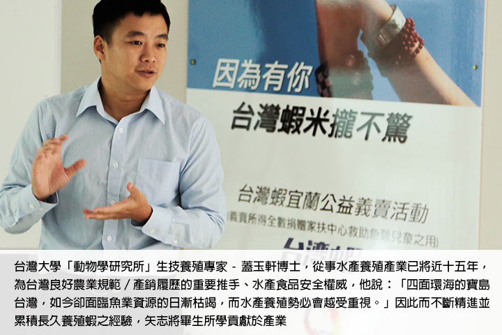 台灣大學「動物學研究所」生技養殖專家 - 蓋玉軒博士,從事水產養殖產業已將近十五年,為台灣良好農業規範/產銷履歷的重要推手、水產食品安全權威,他說:「四面環海的寶島台灣,如今卻面臨魚業資源的日漸枯竭,而水產養殖勢必會越受重視。」因此而不斷精進並累積長久養殖蝦之經驗,矢志將畢生所學貢獻於產業