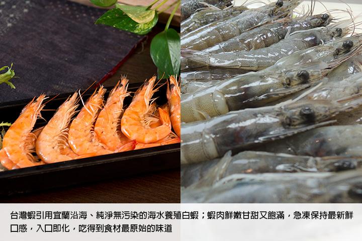 台灣蝦引用宜蘭沿海、純淨無污染的海水養殖白蝦;蝦肉鮮嫩甘甜又飽滿,急凍保持最新鮮口感,入口即化,吃得到食材最原始的味道