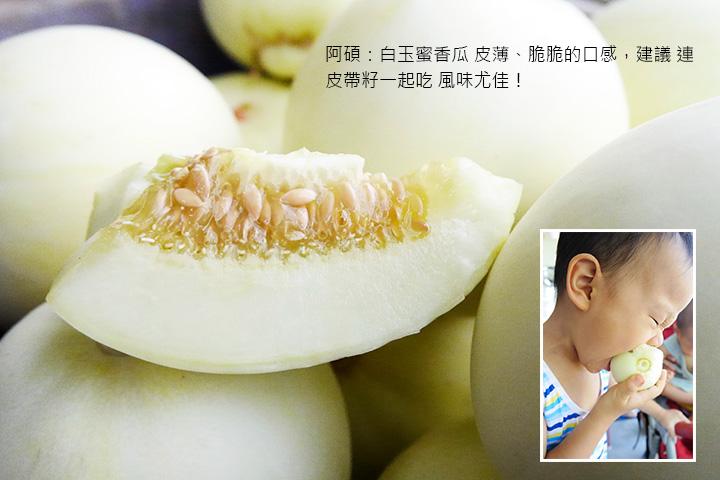 阿碩:白玉蜜香瓜 皮薄、脆脆的口感,建議 連皮帶籽一起吃 風味尤佳!