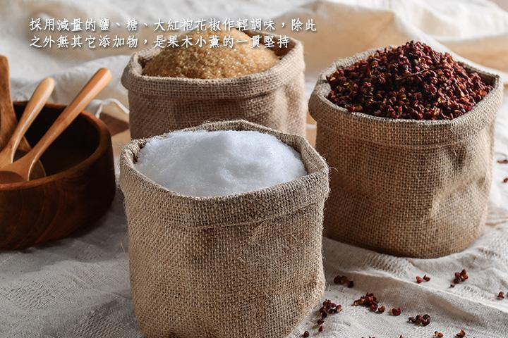採用減量的鹽、糖、大紅袍花椒作輕調味,除此之外無其它添加物,是果木小薰的一貫堅持!