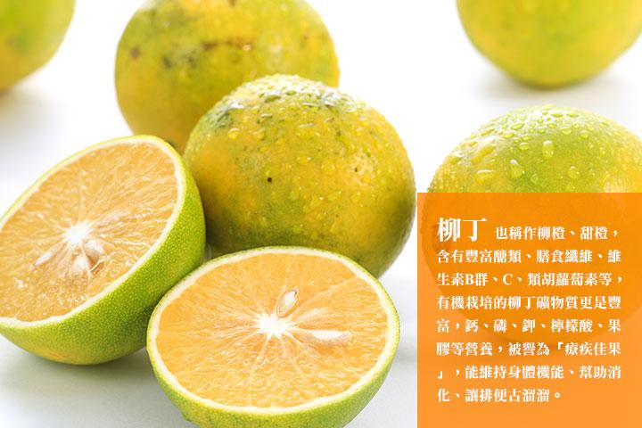柳丁 也稱作柳橙、甜橙,含有豐富醣類、膳食纖維、維生素B群、C、類胡蘿蔔素等,有機栽培的柳丁礦物質更是豐富,鈣、磷、鉀、檸檬酸、果膠等營養,被譽為「療疾佳果」,能維持身體機能、幫助消化、讓排便古溜溜。
