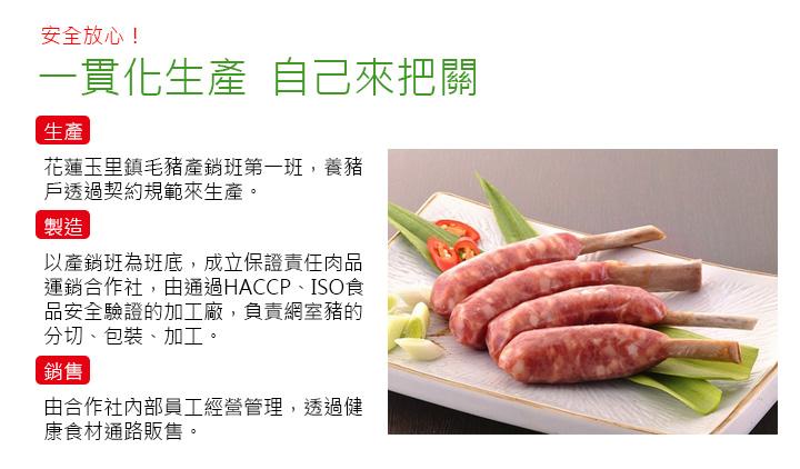 一貫化生產,自己來把關   生產 花蓮玉里鎮毛豬產銷班第一班,養豬戶透過契約規範來生產。  製造 以產銷班為班底,成立保證責任肉品運銷合作社,由通過HACCP、ISO食品安全驗證的加工廠,負責網室豬的分切、包裝、加工。  銷售 由合作社內部員工經營管理,透過健康食材通路販售。